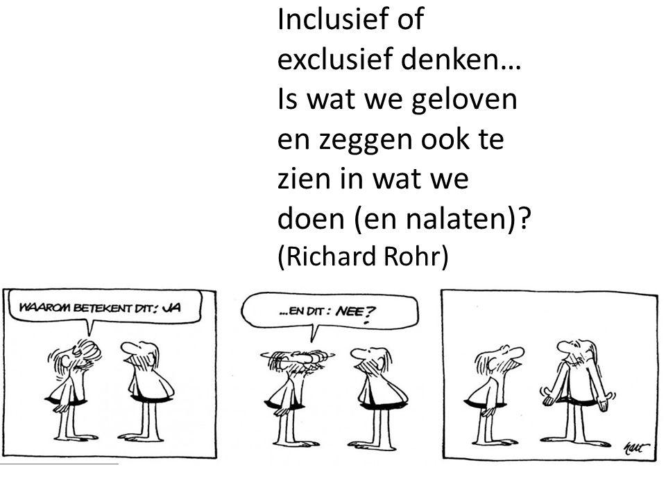 Inclusief of exclusief denken… Is wat we geloven en zeggen ook te zien in wat we doen (en nalaten)? (Richard Rohr)