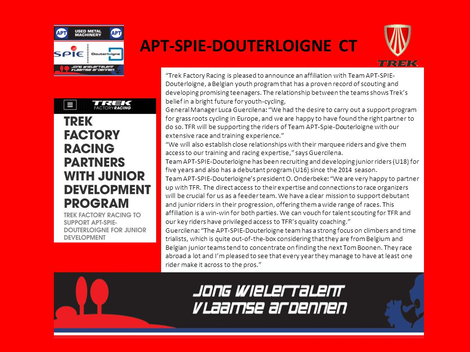 "APT-SPIE-DOUTERLOIGNE CT ""Trek Factory Racing is pleased to announce an affiliation with Team APT-SPIE- Douterloigne, a Belgian youth program that has"