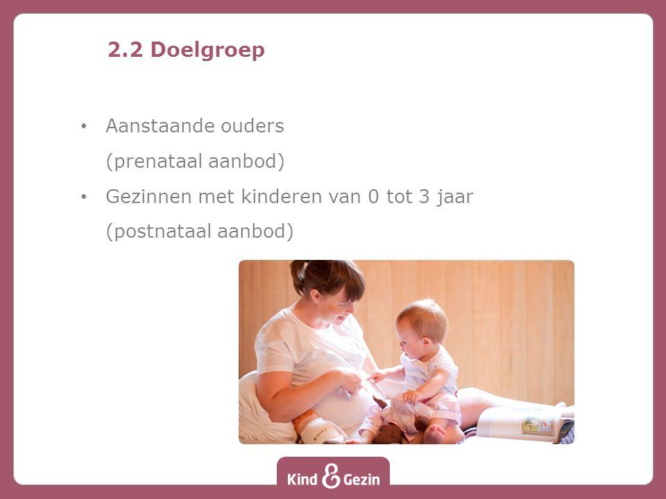 2.2 Doelgroep Aanstaande ouders (prenataal aanbod) Gezinnen met kinderen van 0 tot 3 jaar (postnataal aanbod)