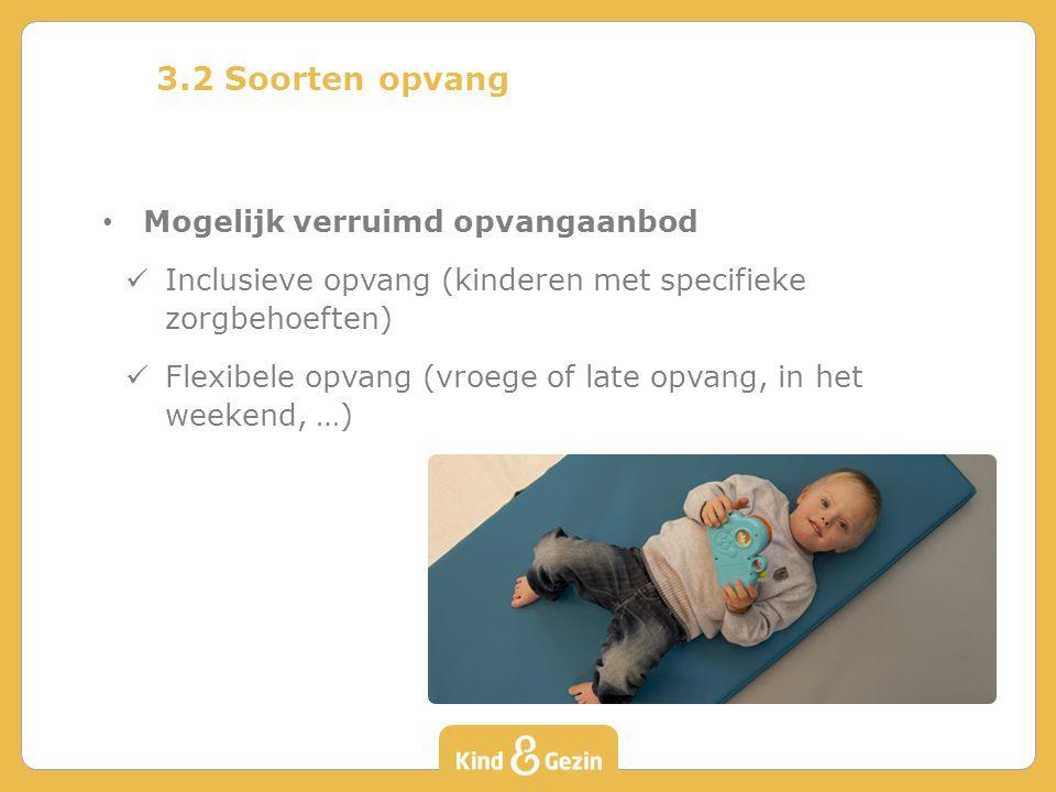 3.2 Soorten opvang Mogelijk verruimd opvangaanbod Inclusieve opvang (kinderen met specifieke zorgbehoeften) Flexibele opvang (vroege of late opvang, in het weekend, …)