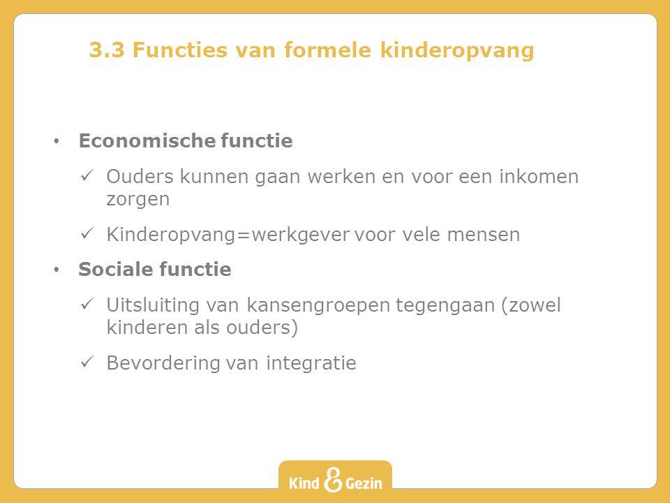 3.3 Functies van formele kinderopvang Economische functie Ouders kunnen gaan werken en voor een inkomen zorgen Kinderopvang=werkgever voor vele mensen Sociale functie Uitsluiting van kansengroepen tegengaan (zowel kinderen als ouders) Bevordering van integratie