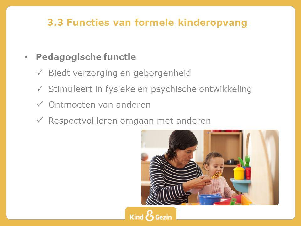 3.3 Functies van formele kinderopvang Pedagogische functie Biedt verzorging en geborgenheid Stimuleert in fysieke en psychische ontwikkeling Ontmoeten van anderen Respectvol leren omgaan met anderen