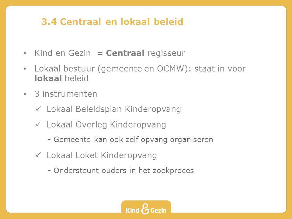 3.4 Centraal en lokaal beleid Kind en Gezin = Centraal regisseur Lokaal bestuur (gemeente en OCMW): staat in voor lokaal beleid 3 instrumenten Lokaal