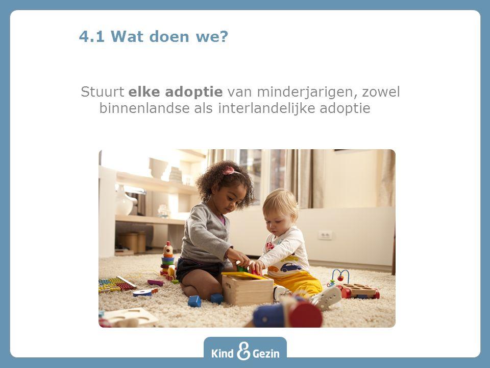 4.1 Wat doen we? Stuurt elke adoptie van minderjarigen, zowel binnenlandse als interlandelijke adoptie