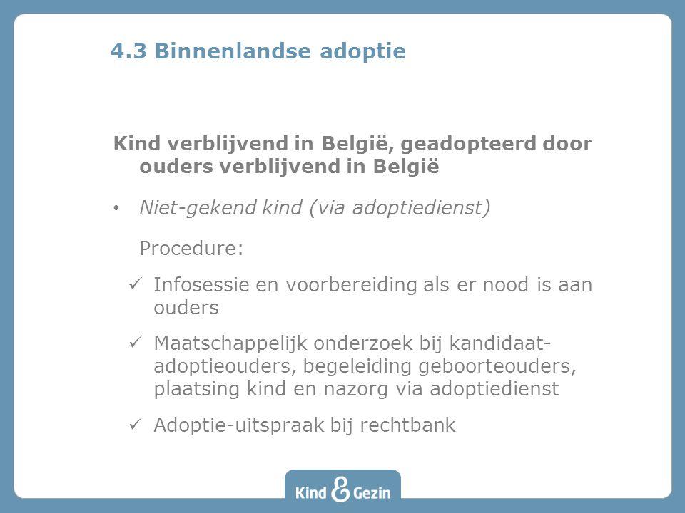Kind verblijvend in België, geadopteerd door ouders verblijvend in België Niet-gekend kind (via adoptiedienst) Procedure: Infosessie en voorbereiding als er nood is aan ouders Maatschappelijk onderzoek bij kandidaat- adoptieouders, begeleiding geboorteouders, plaatsing kind en nazorg via adoptiedienst Adoptie-uitspraak bij rechtbank 4.3 Binnenlandse adoptie