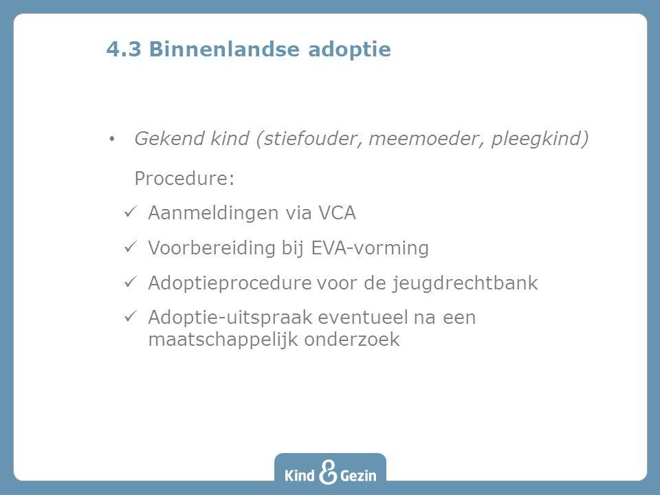 Gekend kind (stiefouder, meemoeder, pleegkind) Procedure: Aanmeldingen via VCA Voorbereiding bij EVA-vorming Adoptieprocedure voor de jeugdrechtbank Adoptie-uitspraak eventueel na een maatschappelijk onderzoek 4.3 Binnenlandse adoptie