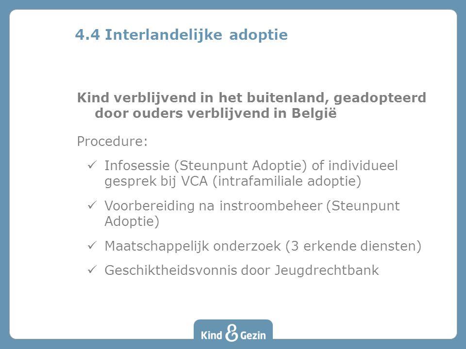 Kind verblijvend in het buitenland, geadopteerd door ouders verblijvend in België Procedure: Infosessie (Steunpunt Adoptie) of individueel gesprek bij VCA (intrafamiliale adoptie) Voorbereiding na instroombeheer (Steunpunt Adoptie) Maatschappelijk onderzoek (3 erkende diensten) Geschiktheidsvonnis door Jeugdrechtbank 4.4 Interlandelijke adoptie