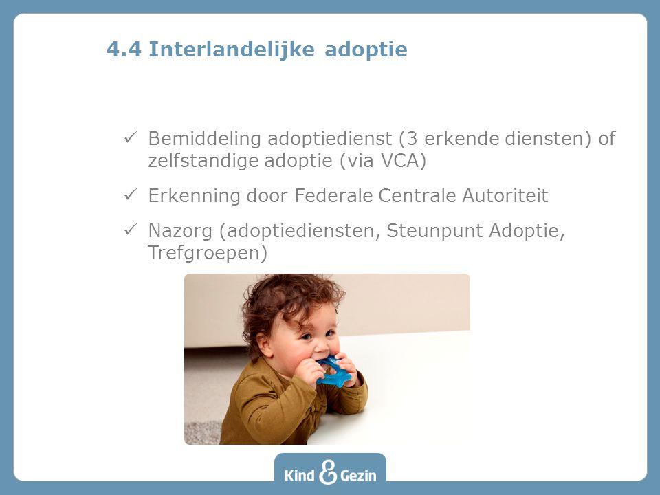 Bemiddeling adoptiedienst (3 erkende diensten) of zelfstandige adoptie (via VCA) Erkenning door Federale Centrale Autoriteit Nazorg (adoptiediensten, Steunpunt Adoptie, Trefgroepen) 4.4 Interlandelijke adoptie