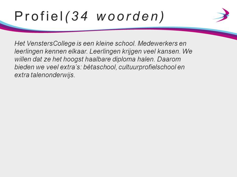 Profiel(34 woorden) Het VenstersCollege is een kleine school. Medewerkers en leerlingen kennen elkaar. Leerlingen krijgen veel kansen. We willen dat z