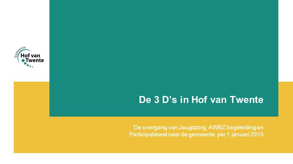 De 3 D's in Hof van Twente De overgang van Jeugdzorg, AWBZ begeleiding en Participatiewet naar de gemeente per 1 januari 2015