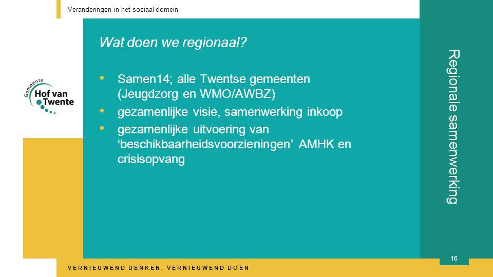 VERNIEUWEND DENKEN, VERNIEUWEND DOEN Regionale samenwerking Veranderingen in het sociaal domein 16 Samen14; alle Twentse gemeenten (Jeugdzorg en WMO/AWBZ) gezamenlijke visie, samenwerking inkoop gezamenlijke uitvoering van 'beschikbaarheidsvoorzieningen' AMHK en crisisopvang Wat doen we regionaal?