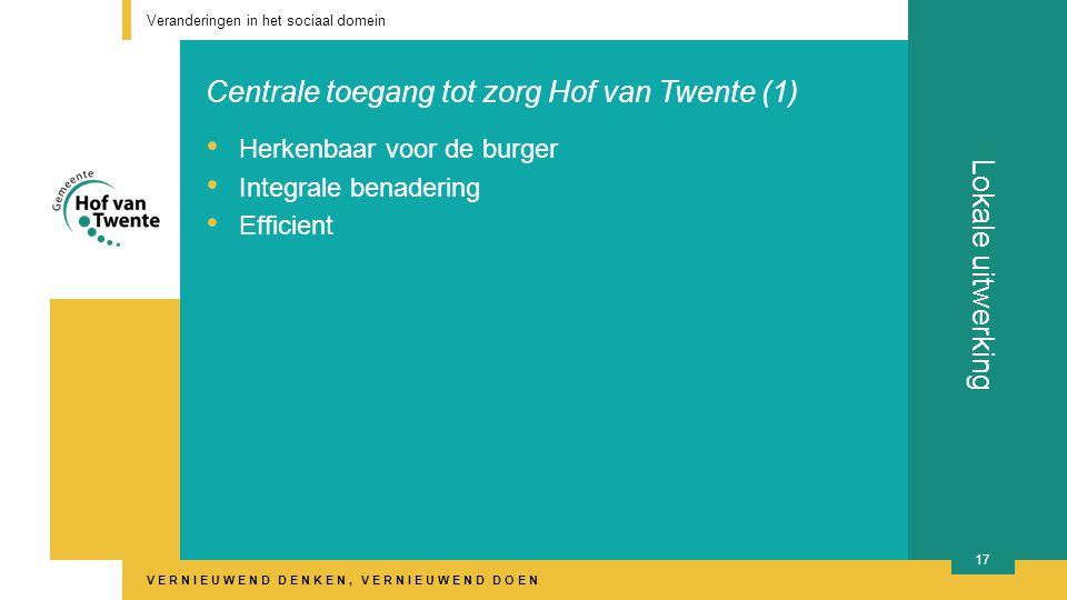 VERNIEUWEND DENKEN, VERNIEUWEND DOEN Lokale uitwerking Veranderingen in het sociaal domein 17 Herkenbaar voor de burger Integrale benadering Efficient Centrale toegang tot zorg Hof van Twente (1)