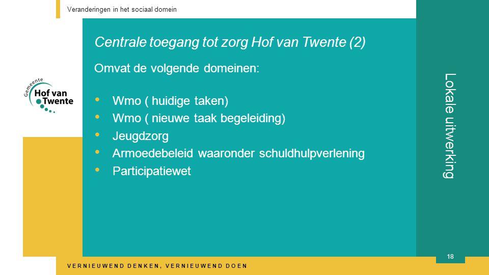 VERNIEUWEND DENKEN, VERNIEUWEND DOEN Lokale uitwerking Veranderingen in het sociaal domein 18 Omvat de volgende domeinen: Wmo ( huidige taken) Wmo ( nieuwe taak begeleiding) Jeugdzorg Armoedebeleid waaronder schuldhulpverlening Participatiewet Centrale toegang tot zorg Hof van Twente (2)