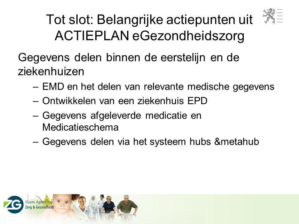 Tot slot: Belangrijke actiepunten uit ACTIEPLAN eGezondheidszorg Gegevens delen binnen de eerstelijn en de ziekenhuizen –EMD en het delen van relevant