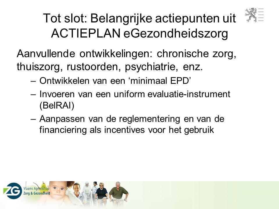 Tot slot: Belangrijke actiepunten uit ACTIEPLAN eGezondheidszorg Aanvullende ontwikkelingen: chronische zorg, thuiszorg, rustoorden, psychiatrie, enz.