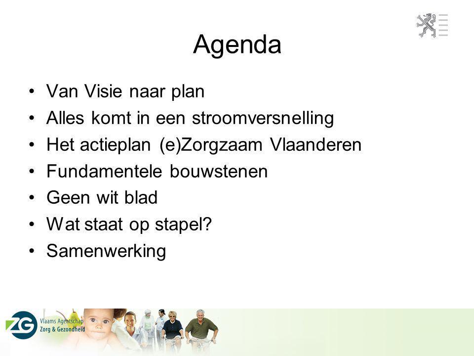 Agenda Van Visie naar plan Alles komt in een stroomversnelling Het actieplan (e)Zorgzaam Vlaanderen Fundamentele bouwstenen Geen wit blad Wat staat op
