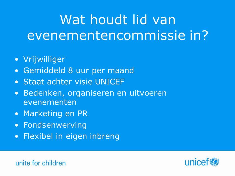 Wat houdt lid van evenementencommissie in? Vrijwilliger Gemiddeld 8 uur per maand Staat achter visie UNICEF Bedenken, organiseren en uitvoeren eveneme