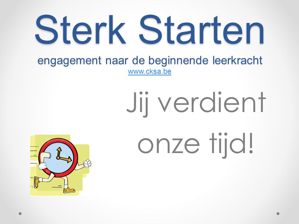 Sterk Starten engagement naar de beginnende leerkracht www.cksa.be www.cksa.be Jij verdient onze tijd!