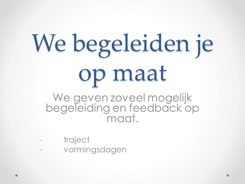 We begeleiden je op maat We geven zoveel mogelijk begeleiding en feedback op maat. -traject - vormingsdagen