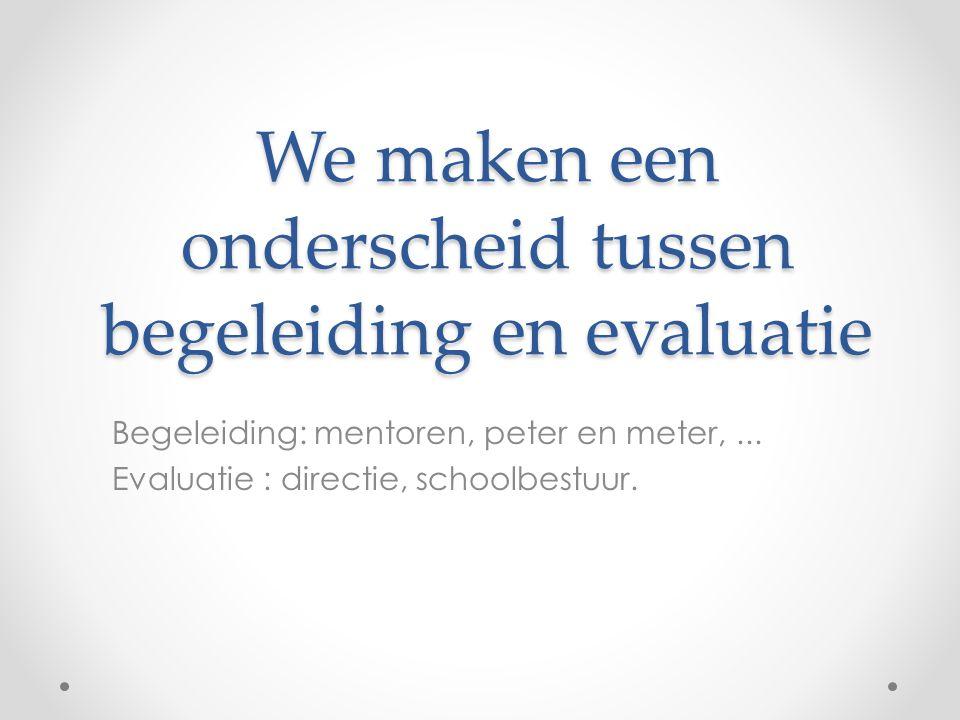 We maken een onderscheid tussen begeleiding en evaluatie Begeleiding: mentoren, peter en meter,... Evaluatie : directie, schoolbestuur.
