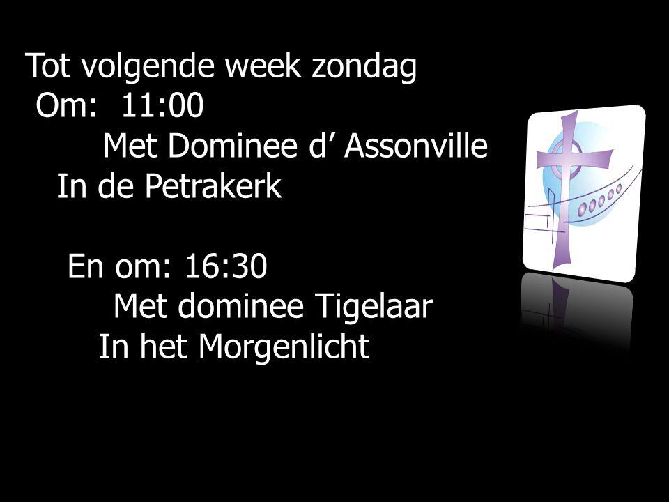 Tot volgende week zondag Om: 11:00 Om: 11:00 Met Dominee d' Assonville Met Dominee d' Assonville In de Petrakerk In de Petrakerk En om: 16:30 En om: 16:30 Met dominee Tigelaar Met dominee Tigelaar In het Morgenlicht In het Morgenlicht
