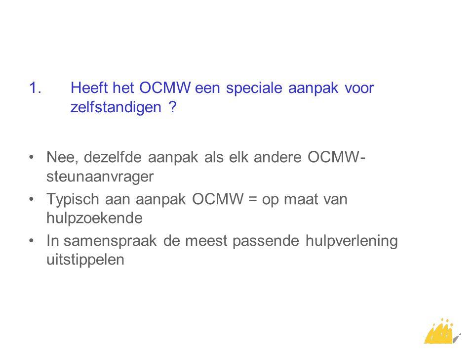 1.Heeft het OCMW een speciale aanpak voor zelfstandigen ? Nee, dezelfde aanpak als elk andere OCMW- steunaanvrager Typisch aan aanpak OCMW = op maat v