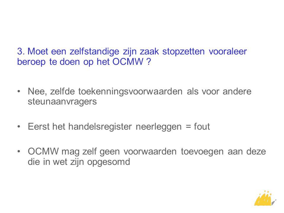 3. Moet een zelfstandige zijn zaak stopzetten vooraleer beroep te doen op het OCMW ? Nee, zelfde toekenningsvoorwaarden als voor andere steunaanvrager