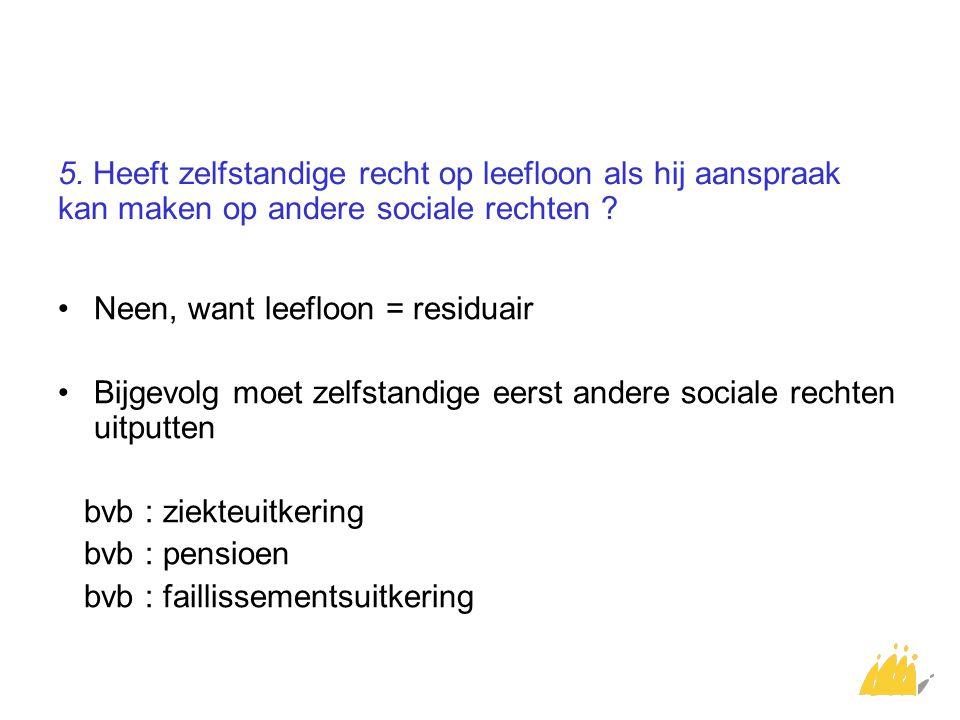 5. Heeft zelfstandige recht op leefloon als hij aanspraak kan maken op andere sociale rechten ? Neen, want leefloon = residuair Bijgevolg moet zelfsta