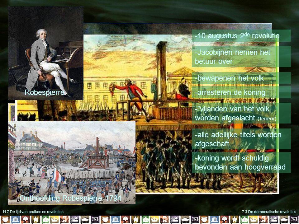 H 7 De tijd van pruiken en revoluties7.3 De democratische revoluties -10 augustus 2 de revolutie -Jacobijnen nemen het betuur over -bewapenen het volk -arresteren de koning - vijanden van het volk worden afgeslacht (Terreur) -alle adellijke titels worden afgeschaft -koning wordt schuldig bevonden aan hoogverraad Robespierre Onthoofding Robespierre 1794