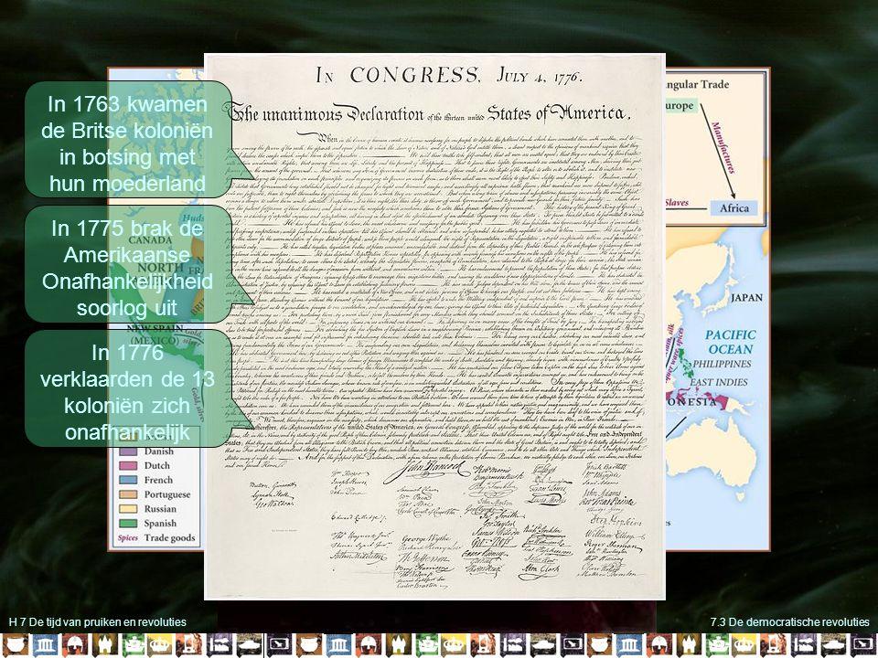 H 7 De tijd van pruiken en revoluties7.3 De democratische revoluties In 1763 kwamen de Britse koloniën in botsing met hun moederland In 1775 brak de Amerikaanse Onafhankelijkheid soorlog uit In 1776 verklaarden de 13 koloniën zich onafhankelijk