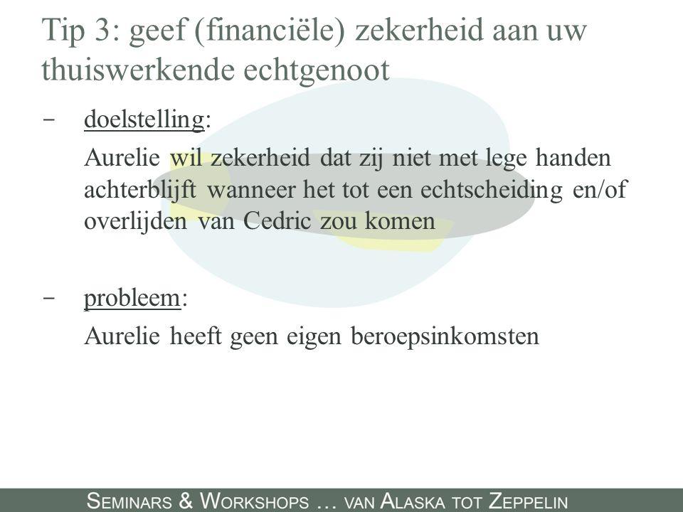 Tip 3: geef (financiële) zekerheid aan uw thuiswerkende echtgenoot - doelstelling: Aurelie wil zekerheid dat zij niet met lege handen achterblijft wanneer het tot een echtscheiding en/of overlijden van Cedric zou komen - probleem: Aurelie heeft geen eigen beroepsinkomsten