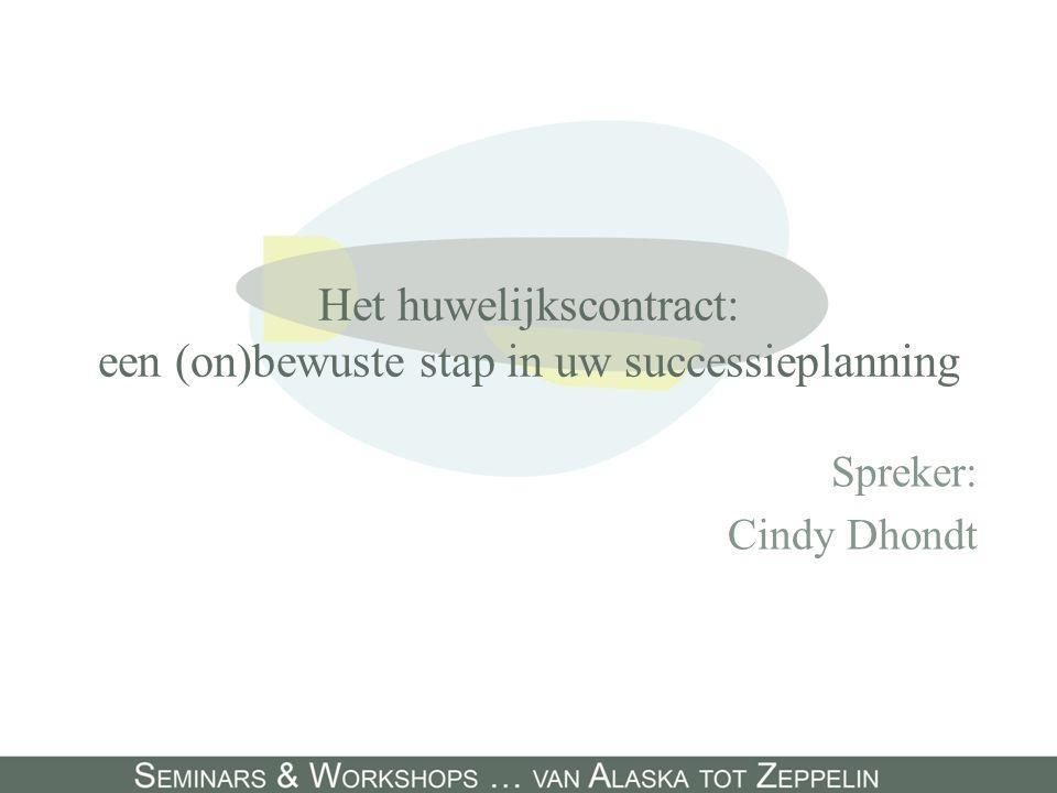 Het huwelijkscontract: een (on)bewuste stap in uw successieplanning Spreker: Cindy Dhondt