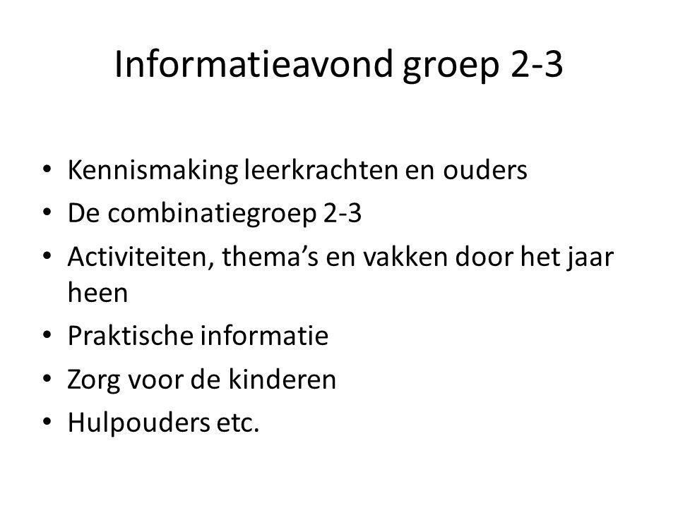 Informatieavond groep 2-3 Kennismaking leerkrachten en ouders De combinatiegroep 2-3 Activiteiten, thema's en vakken door het jaar heen Praktische informatie Zorg voor de kinderen Hulpouders etc.