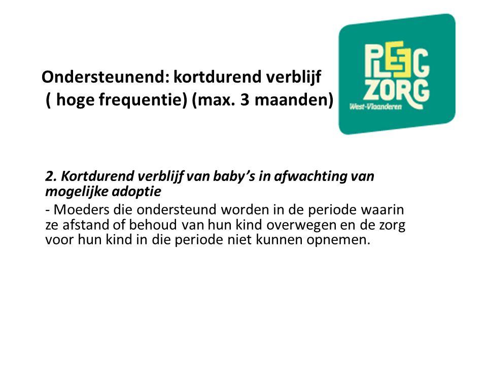 Ondersteunend: kortdurend verblijf ( hoge frequentie) (max. 3 maanden) 2. Kortdurend verblijf van baby's in afwachting van mogelijke adoptie - Moeders