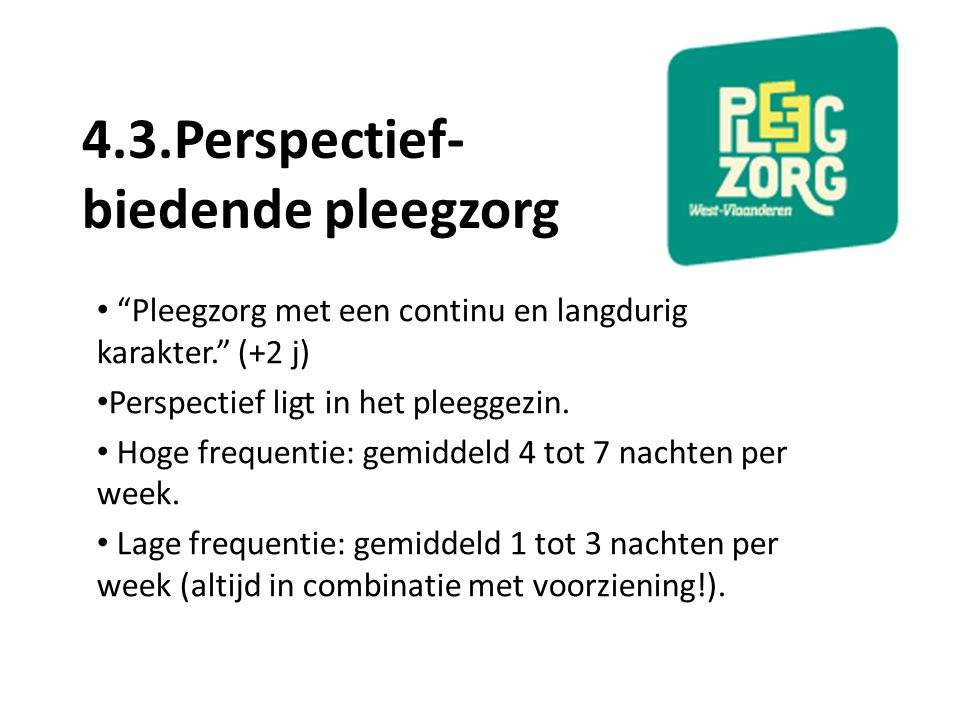 """4.3.Perspectief- biedende pleegzorg """"Pleegzorg met een continu en langdurig karakter."""" (+2 j) Perspectief ligt in het pleeggezin. Hoge frequentie: gem"""
