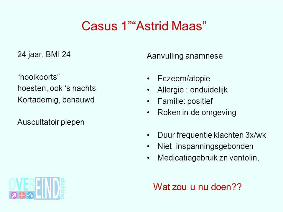 """Casus 1""""""""Astrid Maas"""" 24 jaar, BMI 24 """"hooikoorts"""" hoesten, ook 's nachts Kortademig, benauwd Auscultatoir piepen Aanvulling anamnese Eczeem/atopie Al"""