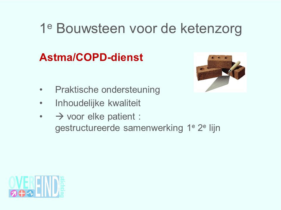 1 e Bouwsteen voor de ketenzorg Astma/COPD-dienst Praktische ondersteuning Inhoudelijke kwaliteit  voor elke patient : gestructureerde samenwerking 1 e 2 e lijn
