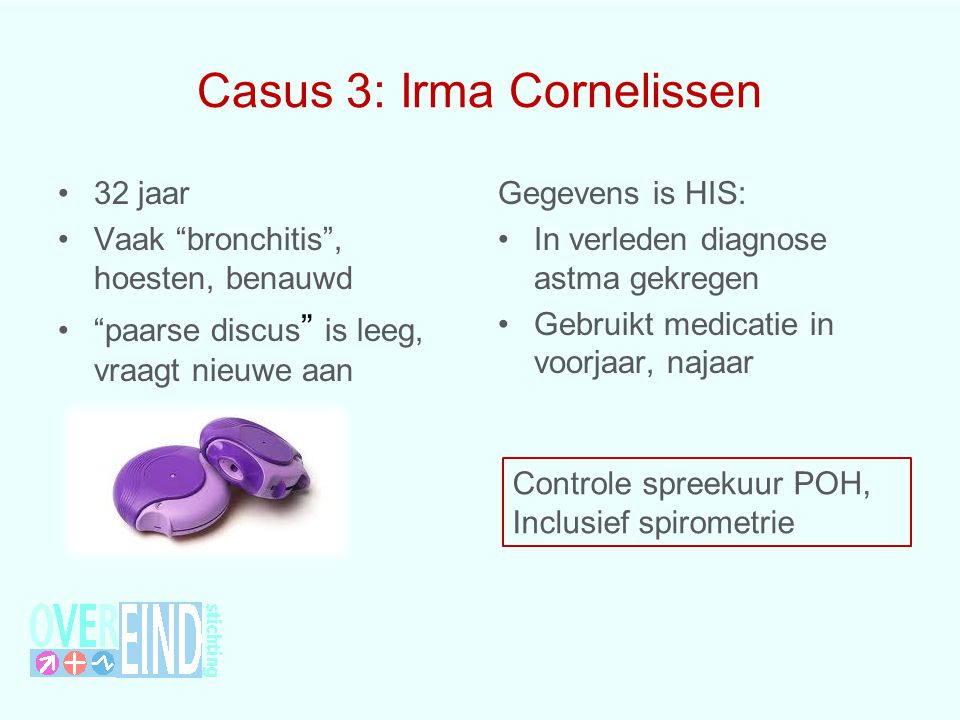 Casus 3: Irma Cornelissen 32 jaar Vaak bronchitis , hoesten, benauwd paarse discus is leeg, vraagt nieuwe aan Gegevens is HIS: In verleden diagnose astma gekregen Gebruikt medicatie in voorjaar, najaar Controle spreekuur POH, Inclusief spirometrie