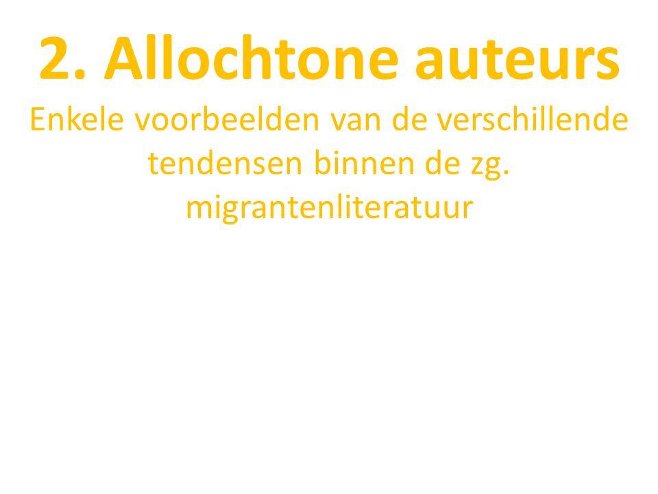 2. Allochtone auteurs Enkele voorbeelden van de verschillende tendensen binnen de zg. migrantenliteratuur