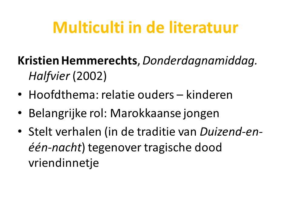 Multiculti in de literatuur Kristien Hemmerechts, Donderdagnamiddag. Halfvier (2002) Hoofdthema: relatie ouders – kinderen Belangrijke rol: Marokkaans
