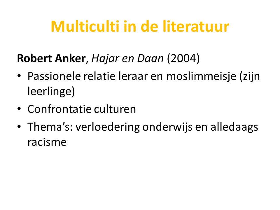 Multiculti in de literatuur Robert Anker, Hajar en Daan (2004) Passionele relatie leraar en moslimmeisje (zijn leerlinge) Confrontatie culturen Thema'