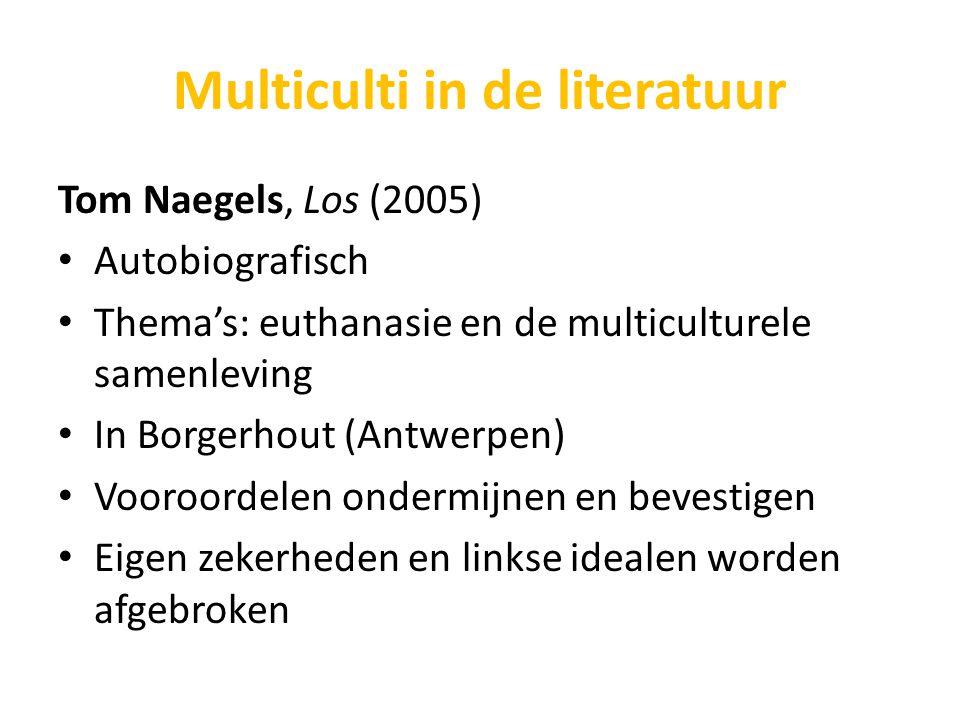 Multiculti in de literatuur Tom Naegels, Los (2005) Autobiografisch Thema's: euthanasie en de multiculturele samenleving In Borgerhout (Antwerpen) Voo