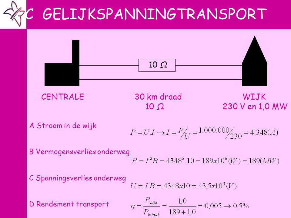 C GELIJKSPANNINGTRANSPORT 10 Ω CENTRALE 30 km draad WIJK 10 Ω 230 V en 1,0 MW A Stroom in de wijk B Vermogensverlies onderweg C Spanningsverlies onder