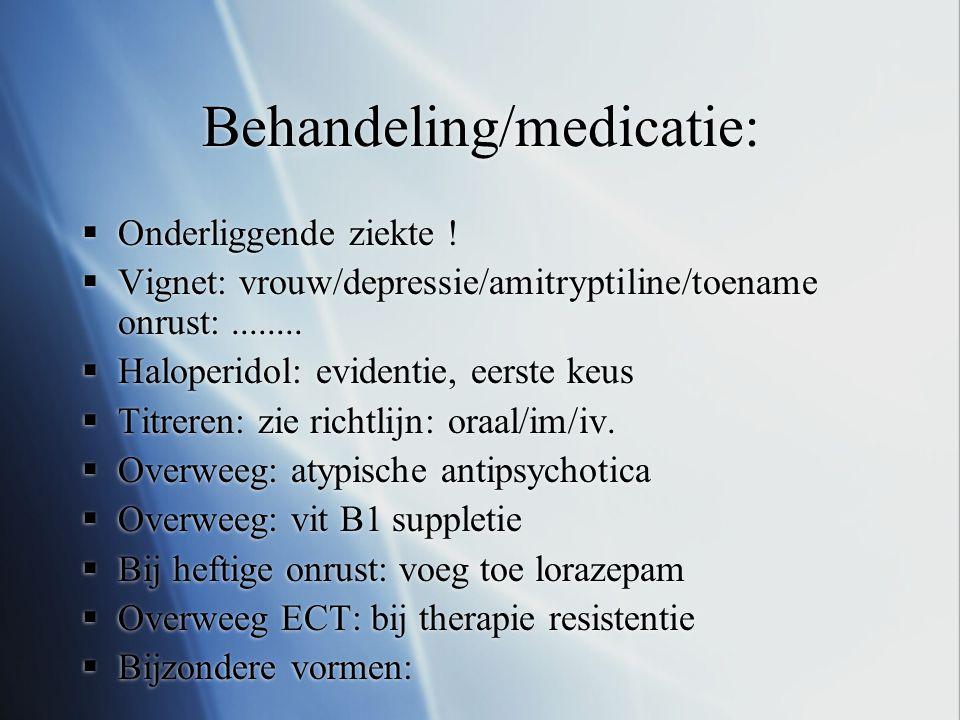 Behandeling/medicatie:  Onderliggende ziekte !  Vignet: vrouw/depressie/amitryptiline/toename onrust:........  Haloperidol: evidentie, eerste keus