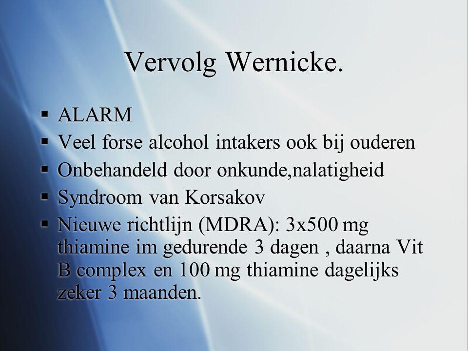Vervolg Wernicke.  ALARM  Veel forse alcohol intakers ook bij ouderen  Onbehandeld door onkunde,nalatigheid  Syndroom van Korsakov  Nieuwe richtl