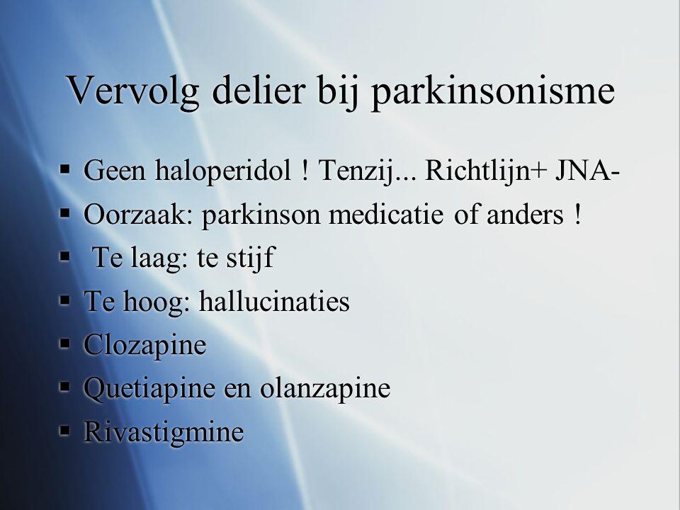 Vervolg delier bij parkinsonisme  Geen haloperidol ! Tenzij... Richtlijn+ JNA-  Oorzaak: parkinson medicatie of anders !  Te laag: te stijf  Te ho
