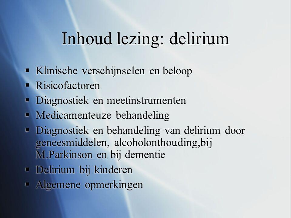 Inhoud lezing: delirium  Klinische verschijnselen en beloop  Risicofactoren  Diagnostiek en meetinstrumenten  Medicamenteuze behandeling  Diagnos