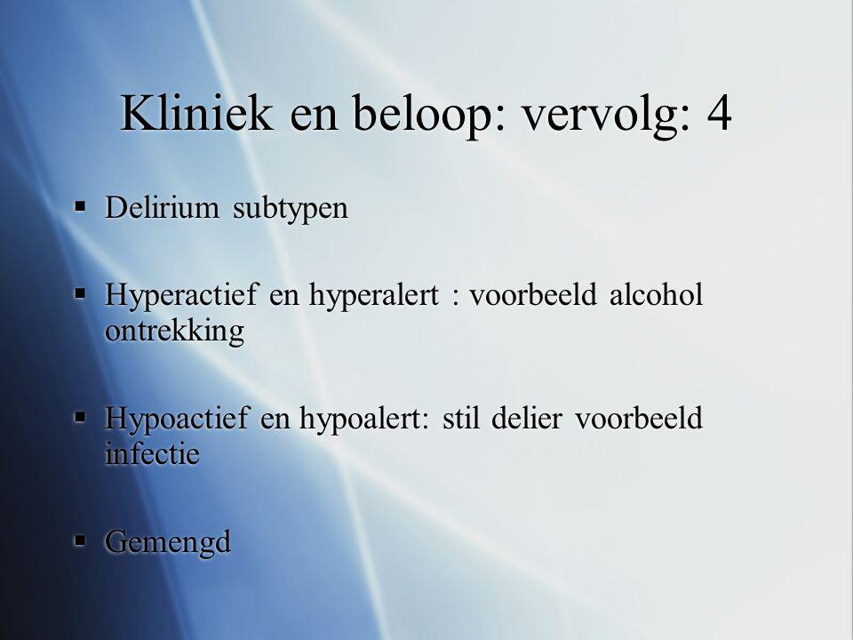 Kliniek en beloop: vervolg: 4  Delirium subtypen  Hyperactief en hyperalert : voorbeeld alcohol ontrekking  Hypoactief en hypoalert: stil delier vo