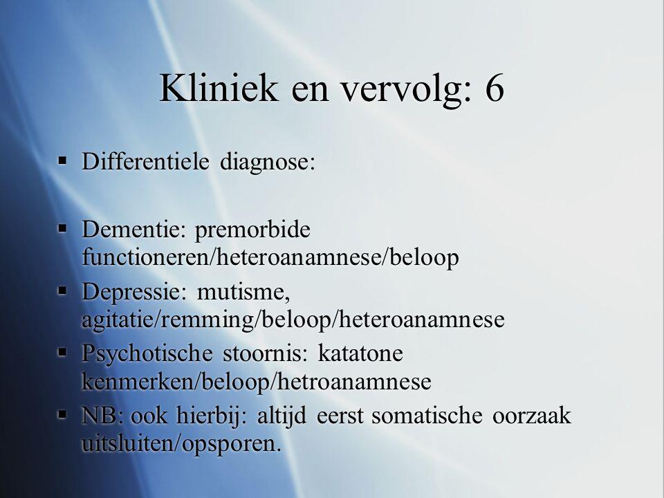 Kliniek en vervolg: 6  Differentiele diagnose:  Dementie: premorbide functioneren/heteroanamnese/beloop  Depressie: mutisme, agitatie/remming/beloo