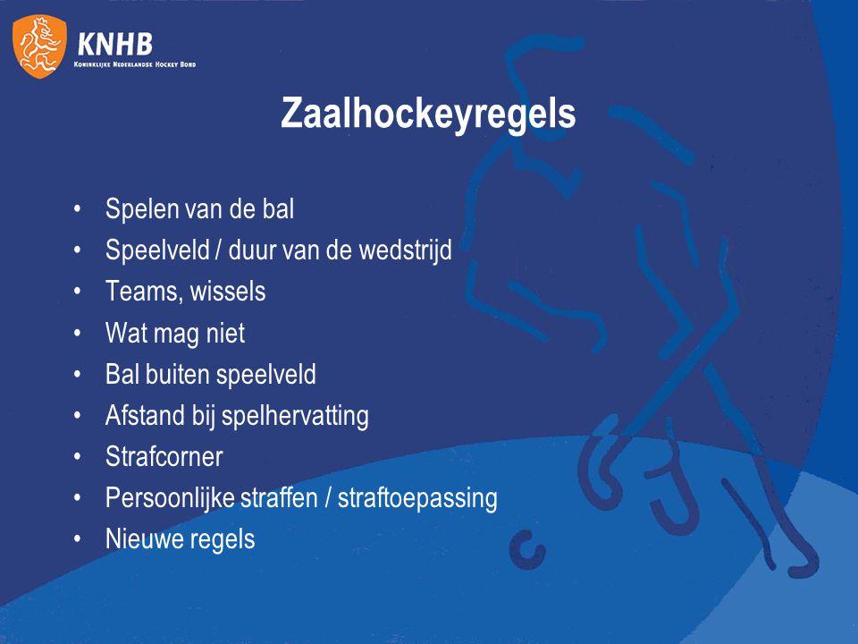 Zaalhockeyregels Spelen van de bal Speelveld / duur van de wedstrijd Teams, wissels Wat mag niet Bal buiten speelveld Afstand bij spelhervatting Straf